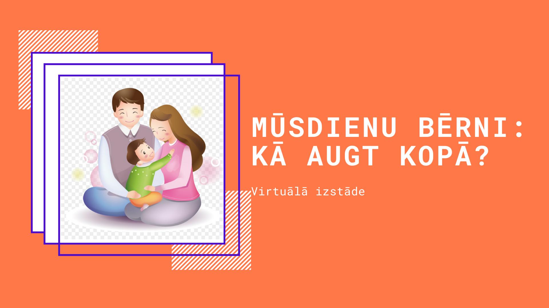 """Virtuālā izstāde """"Mūsdienu bērni: kā augt kopā?"""""""